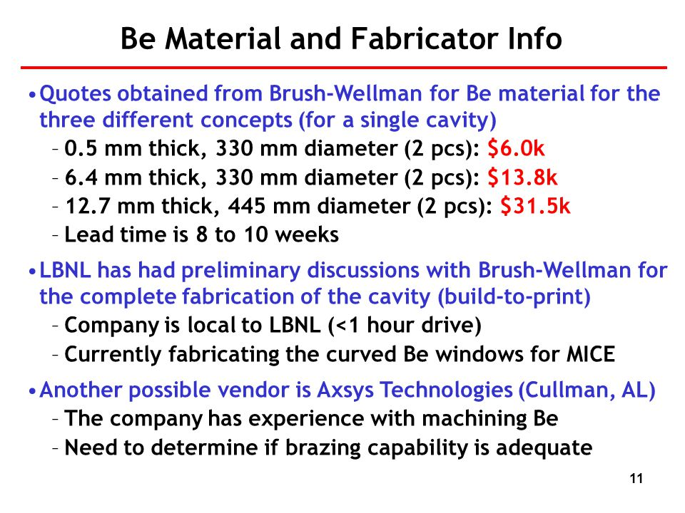 11 Be Material and Fabricator Info Quotes obtained from Brush-Wellman for Be material for the three different concepts (for a single cavity) –0.5 mm thick, 330 mm diameter (2 pcs): $6.0k –6.4 mm thick, 330 mm diameter (2 pcs): $13.8k –12.7 mm thick, 445 mm diameter (2 pcs): $31.5k –Lead time is 8 to 10 weeks LBNL has had preliminary discussions with Brush-Wellman for the complete fabrication of the cavity (build-to-print) –Company is local to LBNL (<1 hour drive) –Currently fabricating the curved Be windows for MICE Another possible vendor is Axsys Technologies (Cullman, AL) –The company has experience with machining Be –Need to determine if brazing capability is adequate