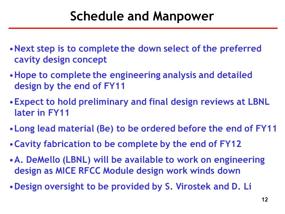 12 Schedule and Manpower Next step is to complete the down select of the preferred cavity design concept Hope to complete the engineering analysis and detailed design by the end of FY11 Expect to hold preliminary and final design reviews at LBNL later in FY11 Long lead material (Be) to be ordered before the end of FY11 Cavity fabrication to be complete by the end of FY12 A.