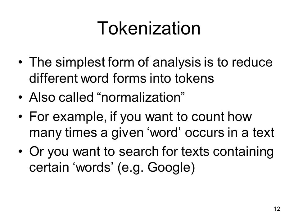 12 Tokenization The simplest form of analysis is to reduce different word forms into tokens Also called normalization For example, if you want to count how many times a given 'word' occurs in a text Or you want to search for texts containing certain 'words' (e.g.