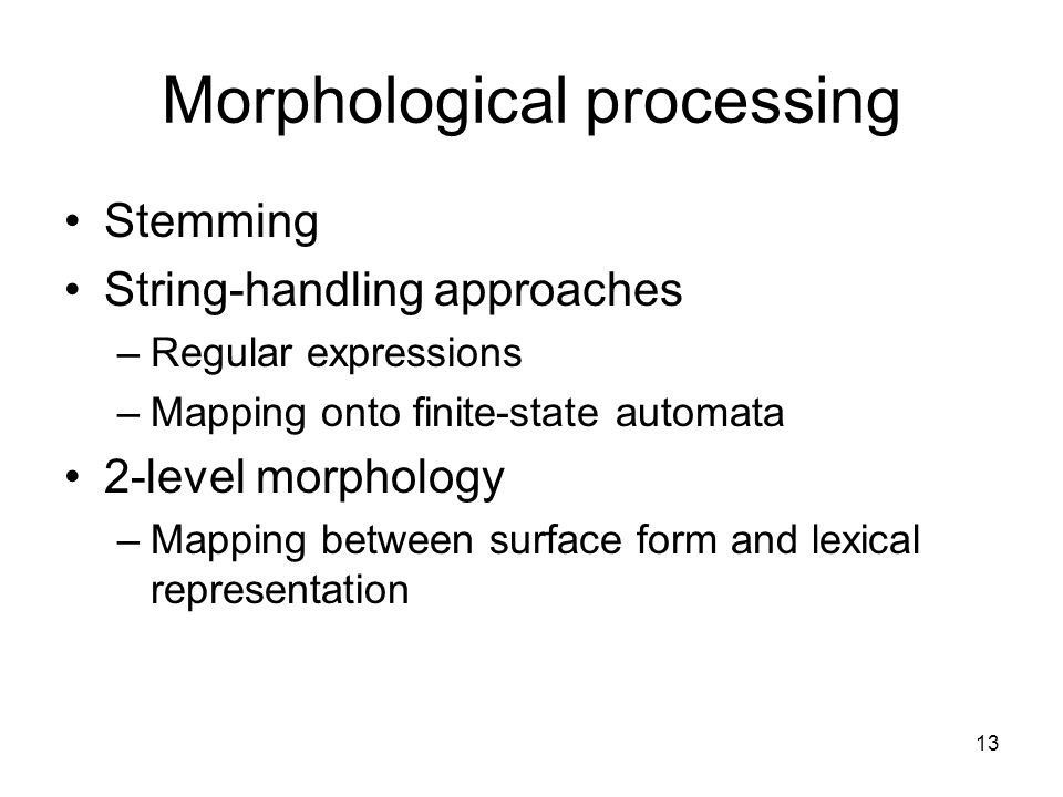 13 Morphological processing Stemming String-handling approaches –Regular expressions –Mapping onto finite-state automata 2-level morphology –Mapping between surface form and lexical representation