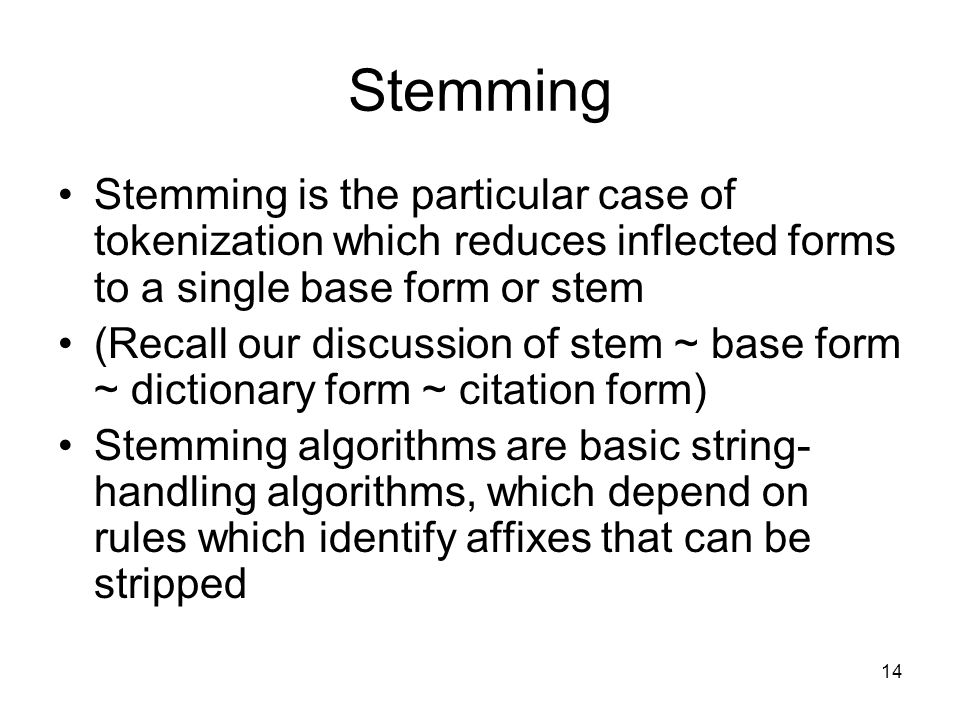 14 Stemming Stemming is the particular case of tokenization which reduces inflected forms to a single base form or stem (Recall our discussion of stem ~ base form ~ dictionary form ~ citation form) Stemming algorithms are basic string- handling algorithms, which depend on rules which identify affixes that can be stripped