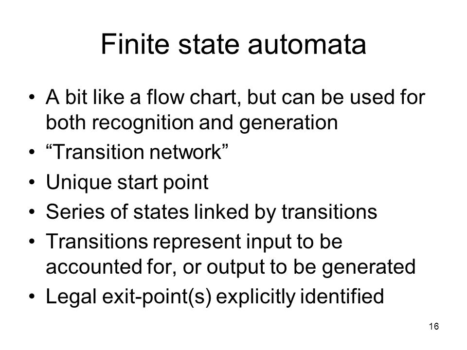 16 Finite state automata A bit like a flow chart, but can be used for both recognition and generation Transition network Unique start point Series of states linked by transitions Transitions represent input to be accounted for, or output to be generated Legal exit-point(s) explicitly identified