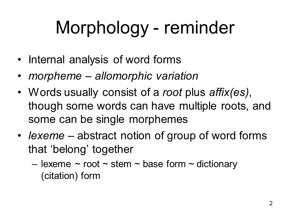 2 Morphology - reminder Internal analysis of word forms morpheme – allomorphic variation Words usually consist of a root plus affix(es), though some words can have multiple roots, and some can be single morphemes lexeme – abstract notion of group of word forms that 'belong' together –lexeme ~ root ~ stem ~ base form ~ dictionary (citation) form