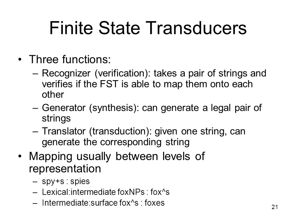 21 Finite State Transducers Three functions: –Recognizer (verification): takes a pair of strings and verifies if the FST is able to map them onto each other –Generator (synthesis): can generate a legal pair of strings –Translator (transduction): given one string, can generate the corresponding string Mapping usually between levels of representation –spy+s : spies –Lexical:intermediate foxNPs : fox^s –Intermediate:surface fox^s : foxes