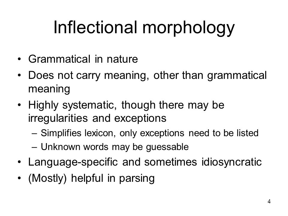 4 Inflectional morphology Grammatical in nature Does not carry meaning, other than grammatical meaning Highly systematic, though there may be irregularities and exceptions –Simplifies lexicon, only exceptions need to be listed –Unknown words may be guessable Language-specific and sometimes idiosyncratic (Mostly) helpful in parsing