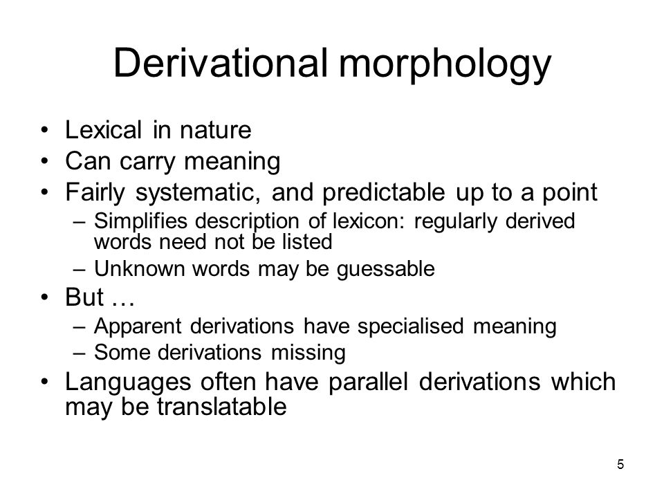 5 Derivational morphology Lexical in nature Can carry meaning Fairly systematic, and predictable up to a point –Simplifies description of lexicon: regularly derived words need not be listed –Unknown words may be guessable But … –Apparent derivations have specialised meaning –Some derivations missing Languages often have parallel derivations which may be translatable