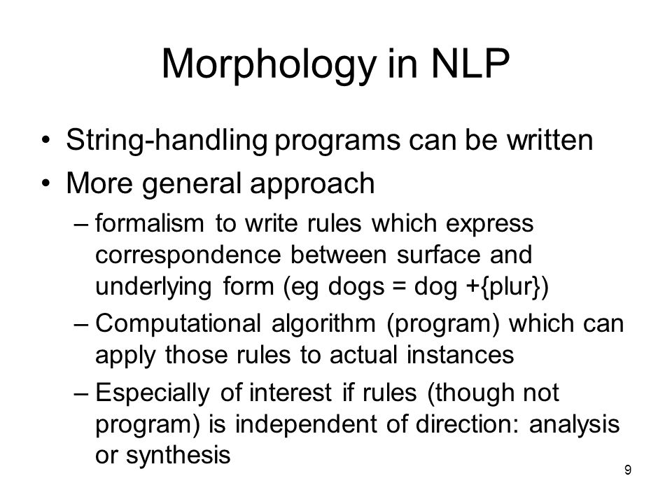 9 Morphology in NLP String-handling programs can be written More general approach –formalism to write rules which express correspondence between surface and underlying form (eg dogs = dog +{plur}) –Computational algorithm (program) which can apply those rules to actual instances –Especially of interest if rules (though not program) is independent of direction: analysis or synthesis
