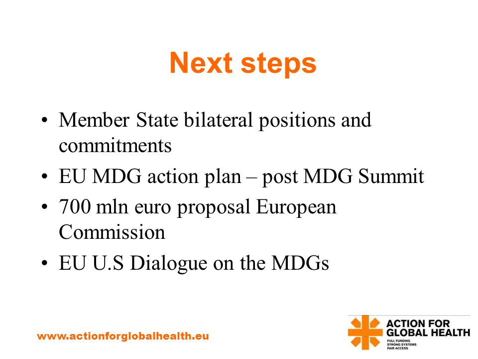 Next steps Member State bilateral positions and commitments EU MDG action plan – post MDG Summit 700 mln euro proposal European Commission EU U.S Dialogue on the MDGs