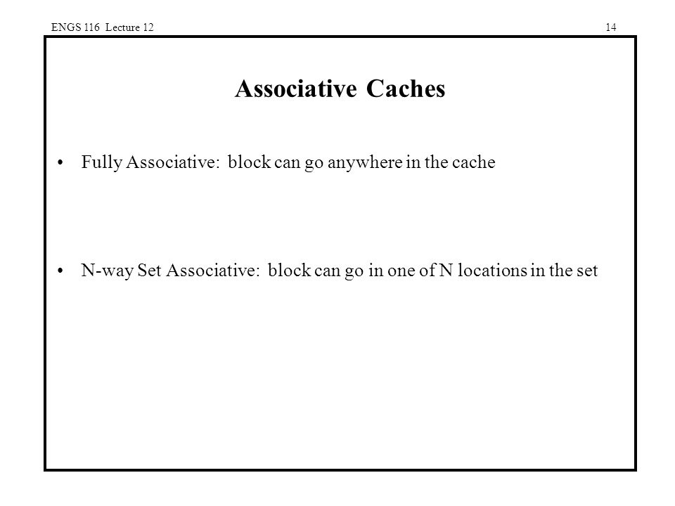 ENGS 116 Lecture 1214 Associative Caches Fully Associative: block can go anywhere in the cache N-way Set Associative: block can go in one of N locations in the set