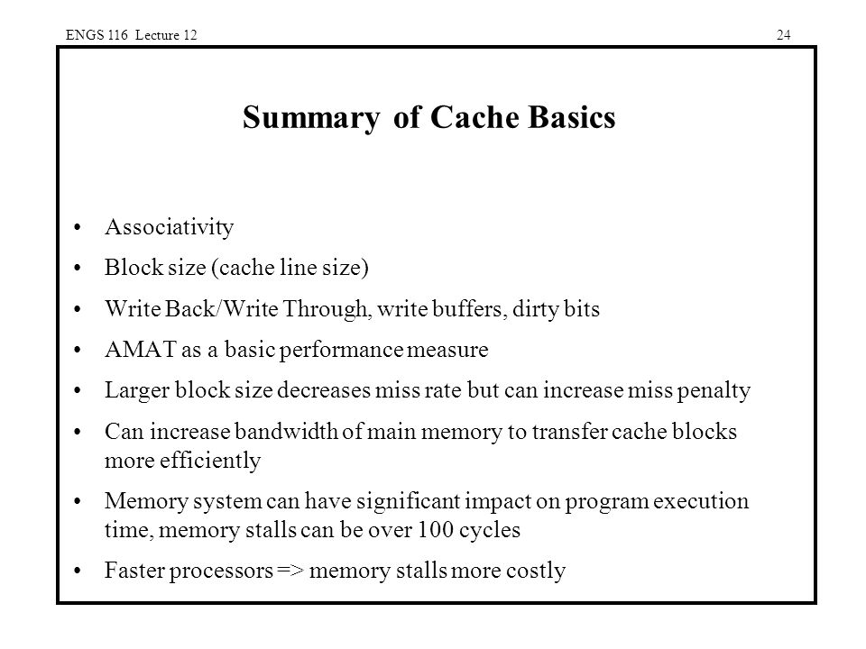 ENGS 116 Lecture 1224 Summary of Cache Basics Associativity Block size (cache line size) Write Back/Write Through, write buffers, dirty bits AMAT as a basic performance measure Larger block size decreases miss rate but can increase miss penalty Can increase bandwidth of main memory to transfer cache blocks more efficiently Memory system can have significant impact on program execution time, memory stalls can be over 100 cycles Faster processors => memory stalls more costly