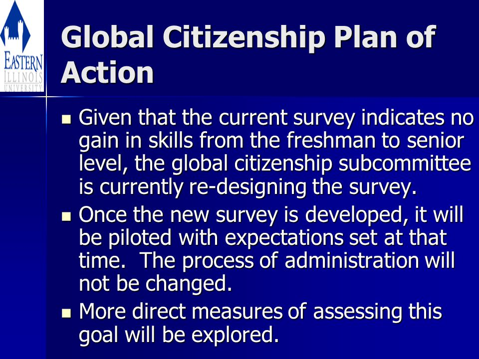 Global Citizenship Plan of Action Given that the current survey indicates no gain in skills from the freshman to senior level, the global citizenship subcommittee is currently re-designing the survey.