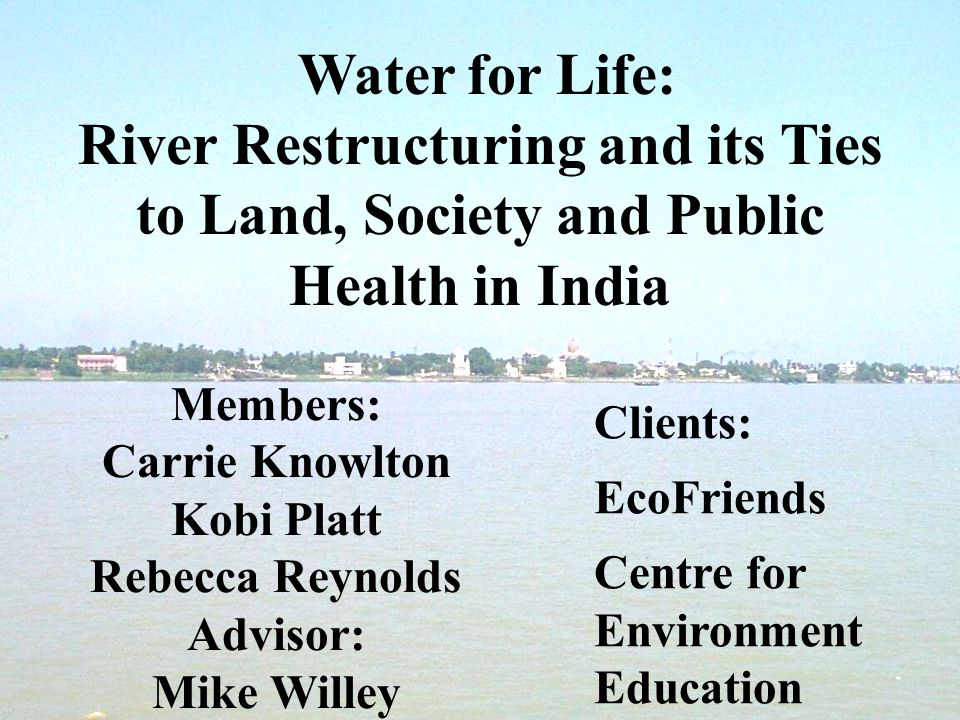 Water for Life: River Restructuring and its Ties to Land, Society and Public Health in India Members: Carrie Knowlton Kobi Platt Rebecca Reynolds Advisor: Mike Willey Clients: EcoFriends Centre for Environment Education