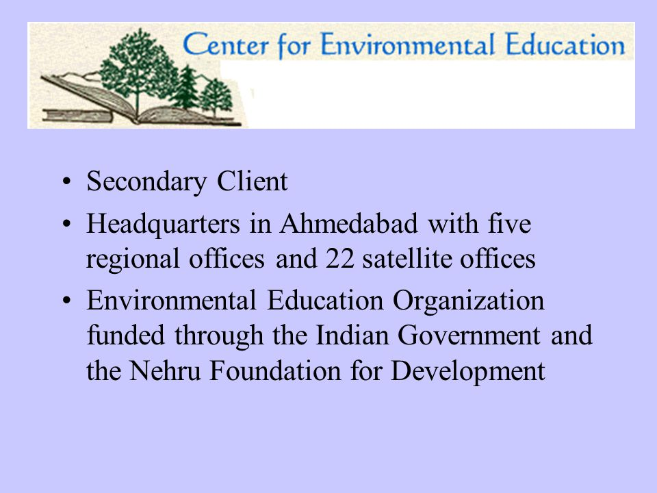 Secondary Client Headquarters in Ahmedabad with five regional offices and 22 satellite offices Environmental Education Organization funded through the Indian Government and the Nehru Foundation for Development