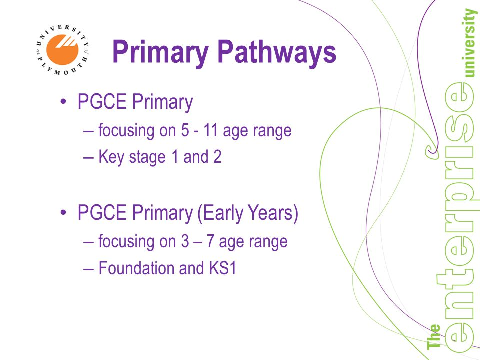 Primary Pathways PGCE Primary – focusing on age range – Key stage 1 and 2 PGCE Primary (Early Years) – focusing on 3 – 7 age range – Foundation and KS1