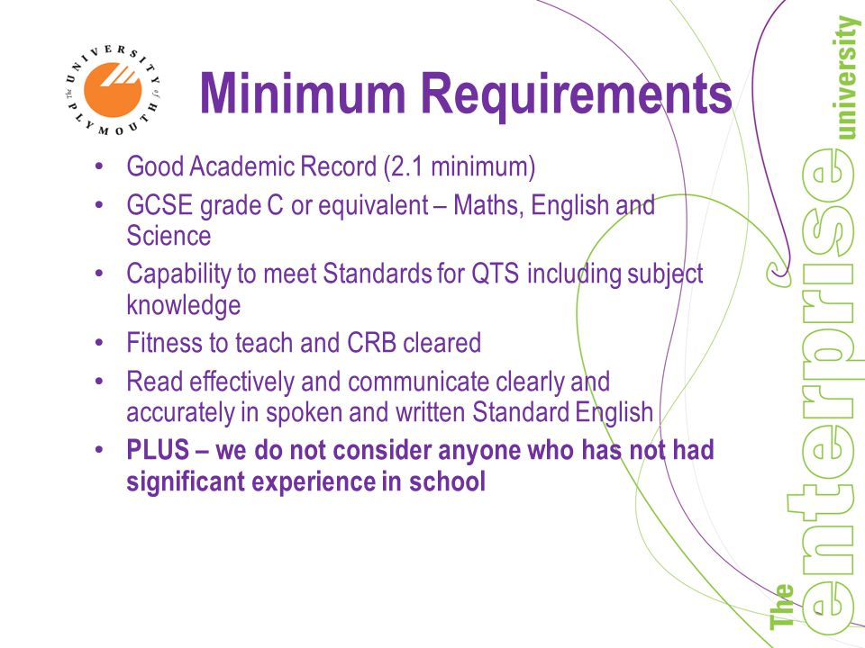 Minimum Requirements Good Academic Record (2.1 minimum) GCSE grade C or equivalent – Maths, English and Science Capability to meet Standards for QTS including subject knowledge Fitness to teach and CRB cleared Read effectively and communicate clearly and accurately in spoken and written Standard English PLUS – we do not consider anyone who has not had significant experience in school