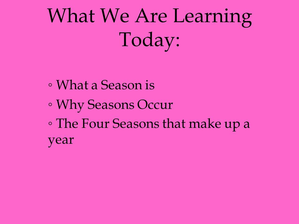 What We Are Learning Today: ◦ What a Season is ◦ Why Seasons Occur ◦ The Four Seasons that make up a year