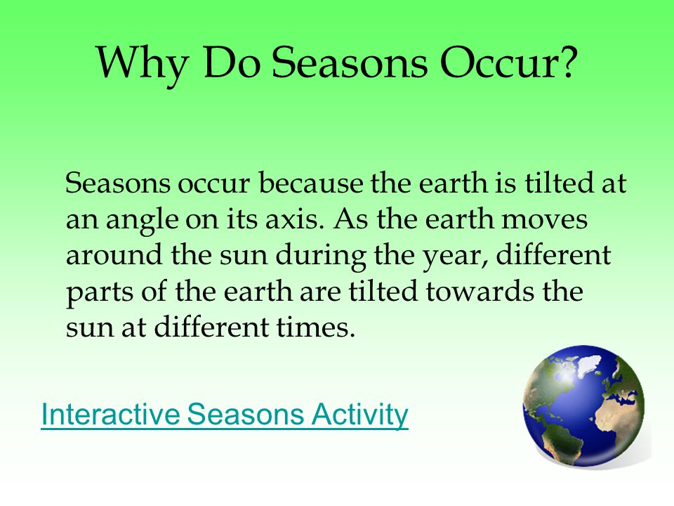 Why Do Seasons Occur. Seasons occur because the earth is tilted at an angle on its axis.