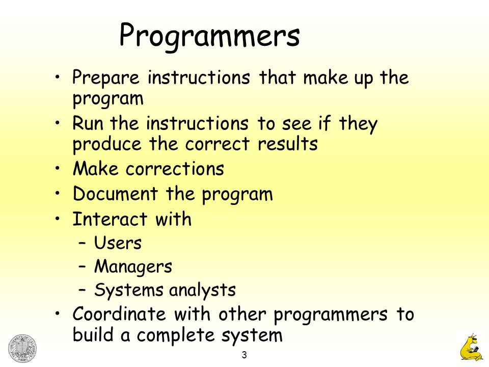 3 Programmers Prepare instructions that make up the program Run the instructions to see if they produce the correct results Make corrections Document the program Interact with –Users –Managers –Systems analysts Coordinate with other programmers to build a complete system
