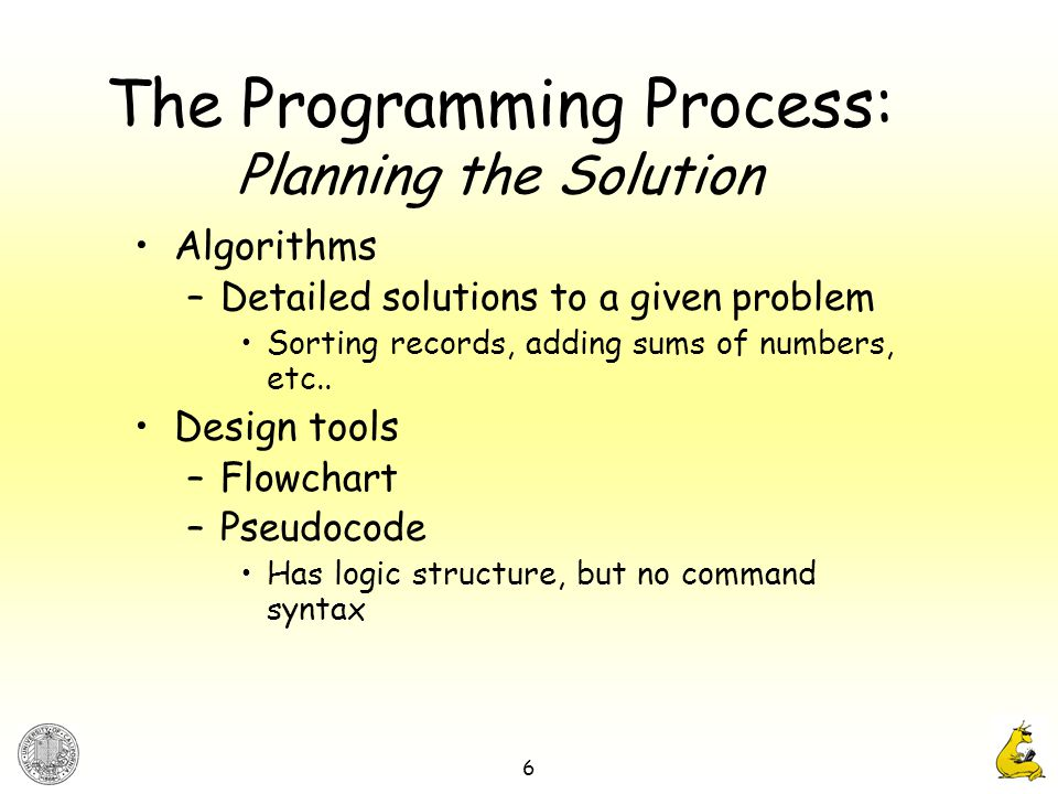 6 The Programming Process: Planning the Solution Algorithms –Detailed solutions to a given problem Sorting records, adding sums of numbers, etc..