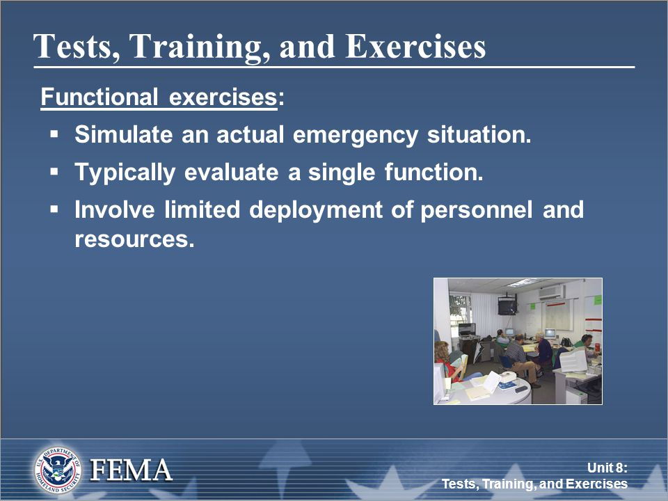 Unit 8: Tests, Training, and Exercises Tests, Training, and Exercises Functional exercises:  Simulate an actual emergency situation.