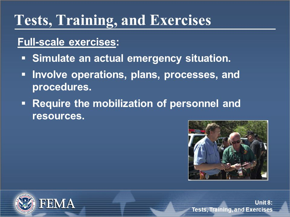 Unit 8: Tests, Training, and Exercises Tests, Training, and Exercises Full-scale exercises:  Simulate an actual emergency situation.