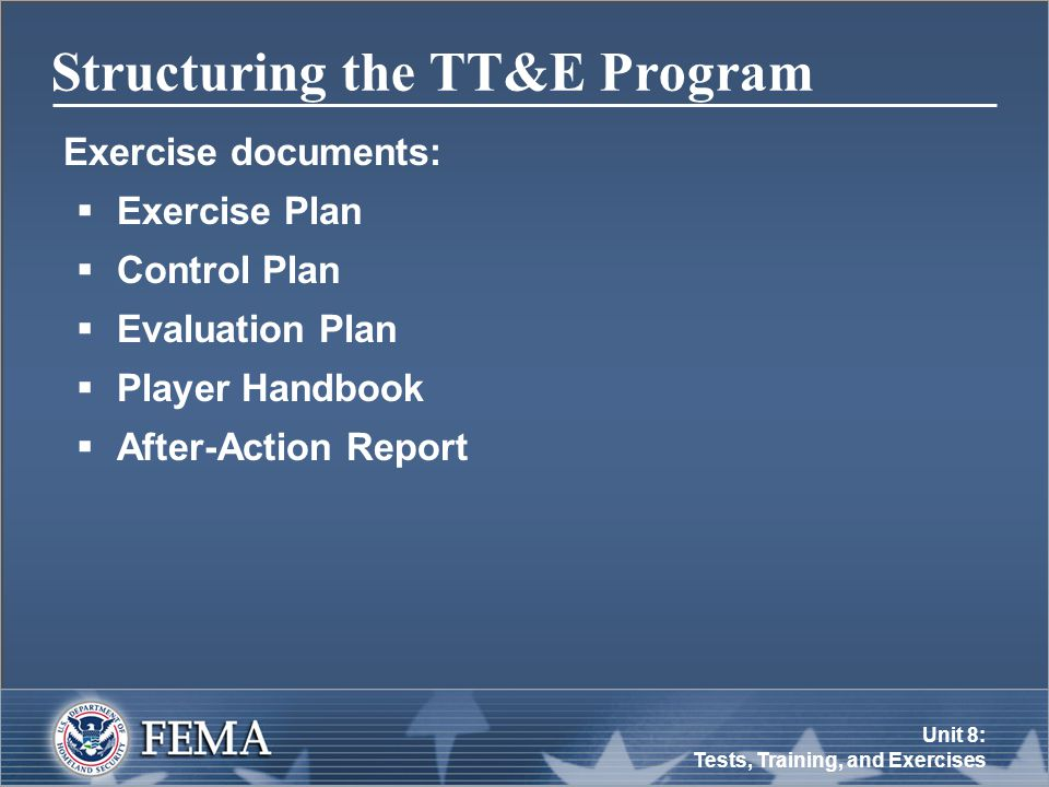 Unit 8: Tests, Training, and Exercises Structuring the TT&E Program Exercise documents:  Exercise Plan  Control Plan  Evaluation Plan  Player Handbook  After-Action Report