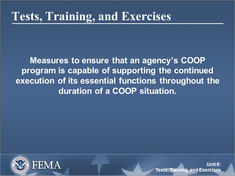 Unit 8: Tests, Training, and Exercises Tests, Training, and Exercises Measures to ensure that an agency's COOP program is capable of supporting the continued execution of its essential functions throughout the duration of a COOP situation.