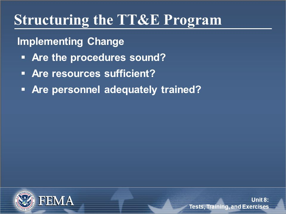 Unit 8: Tests, Training, and Exercises Structuring the TT&E Program Implementing Change  Are the procedures sound.