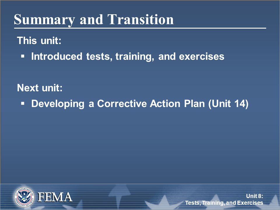 Unit 8: Tests, Training, and Exercises Summary and Transition This unit:  Introduced tests, training, and exercises Next unit:  Developing a Corrective Action Plan (Unit 14)