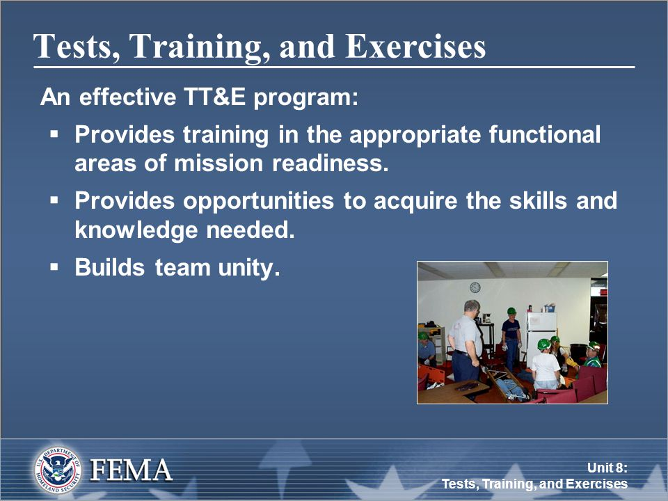 Unit 8: Tests, Training, and Exercises Tests, Training, and Exercises An effective TT&E program:  Provides training in the appropriate functional areas of mission readiness.