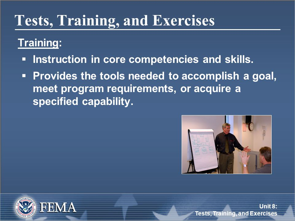 Unit 8: Tests, Training, and Exercises Tests, Training, and Exercises Training:  Instruction in core competencies and skills.