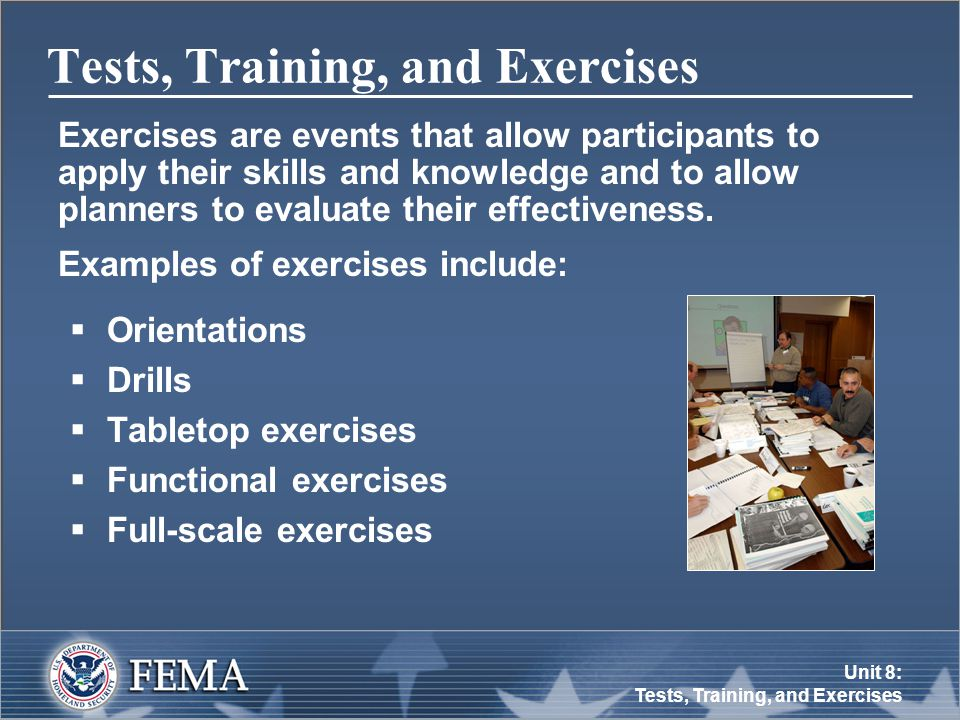 Unit 8: Tests, Training, and Exercises Tests, Training, and Exercises Exercises are events that allow participants to apply their skills and knowledge and to allow planners to evaluate their effectiveness.