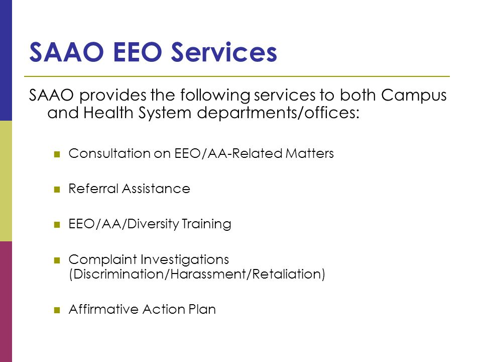 SAAO EEO Services SAAO provides the following services to both Campus and Health System departments/offices: Consultation on EEO/AA-Related Matters Referral Assistance EEO/AA/Diversity Training Complaint Investigations (Discrimination/Harassment/Retaliation) Affirmative Action Plan