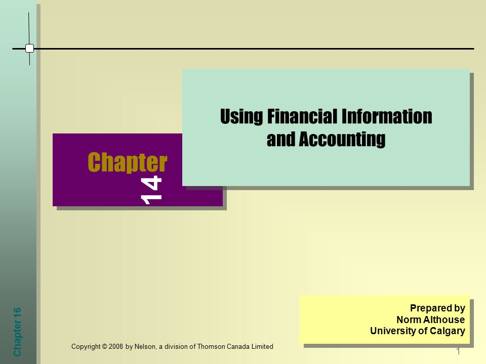 Chapter 16 1 Copyright © 2008 by Nelson, a division of Thomson Canada Limited Chapter Using Financial Information and Accounting Prepared by Norm Althouse University of Calgary Prepared by Norm Althouse University of Calgary 14