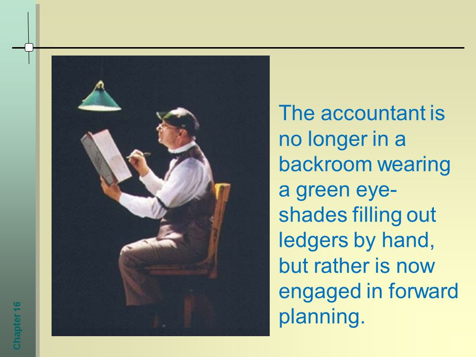 Chapter 16 The accountant is no longer in a backroom wearing a green eye- shades filling out ledgers by hand, but rather is now engaged in forward planning.