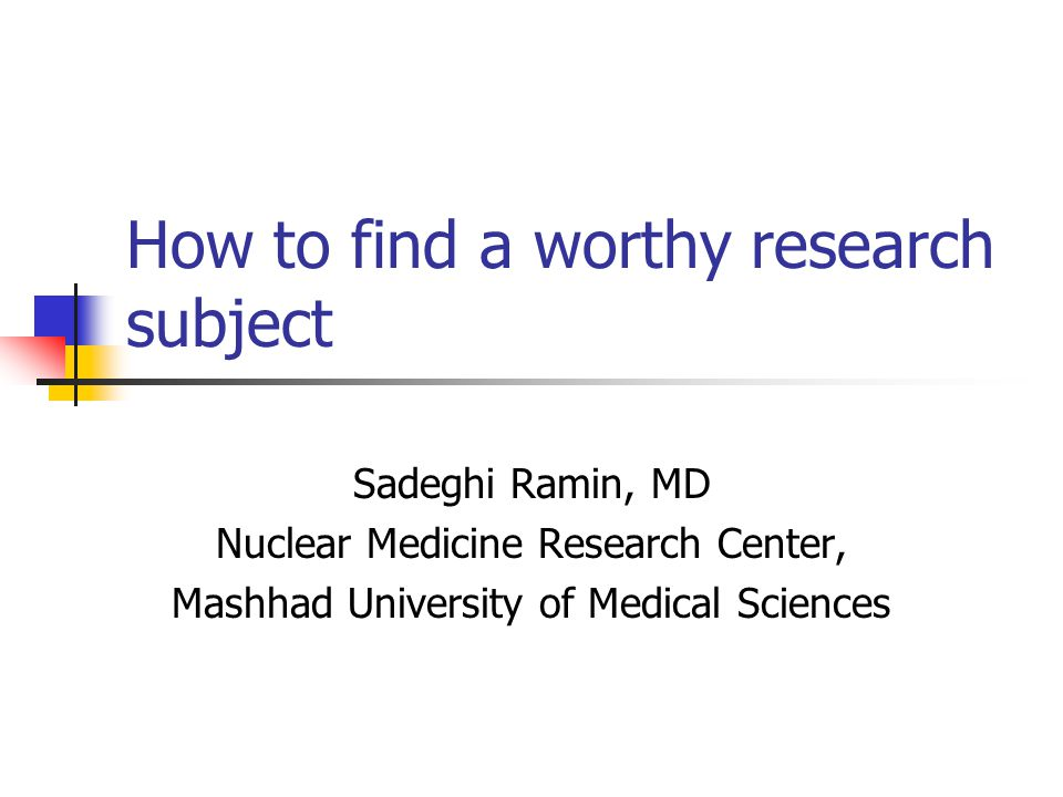 How to find a worthy research subject Sadeghi Ramin, MD Nuclear Medicine Research Center, Mashhad University of Medical Sciences