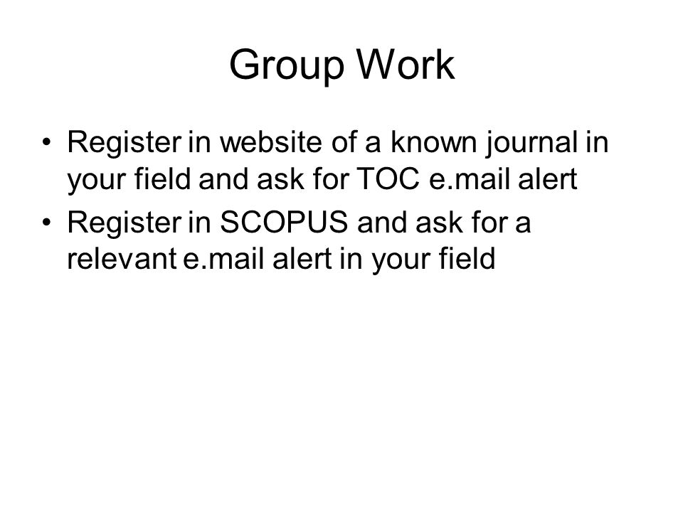 Group Work Register in website of a known journal in your field and ask for TOC e.mail alert Register in SCOPUS and ask for a relevant e.mail alert in your field