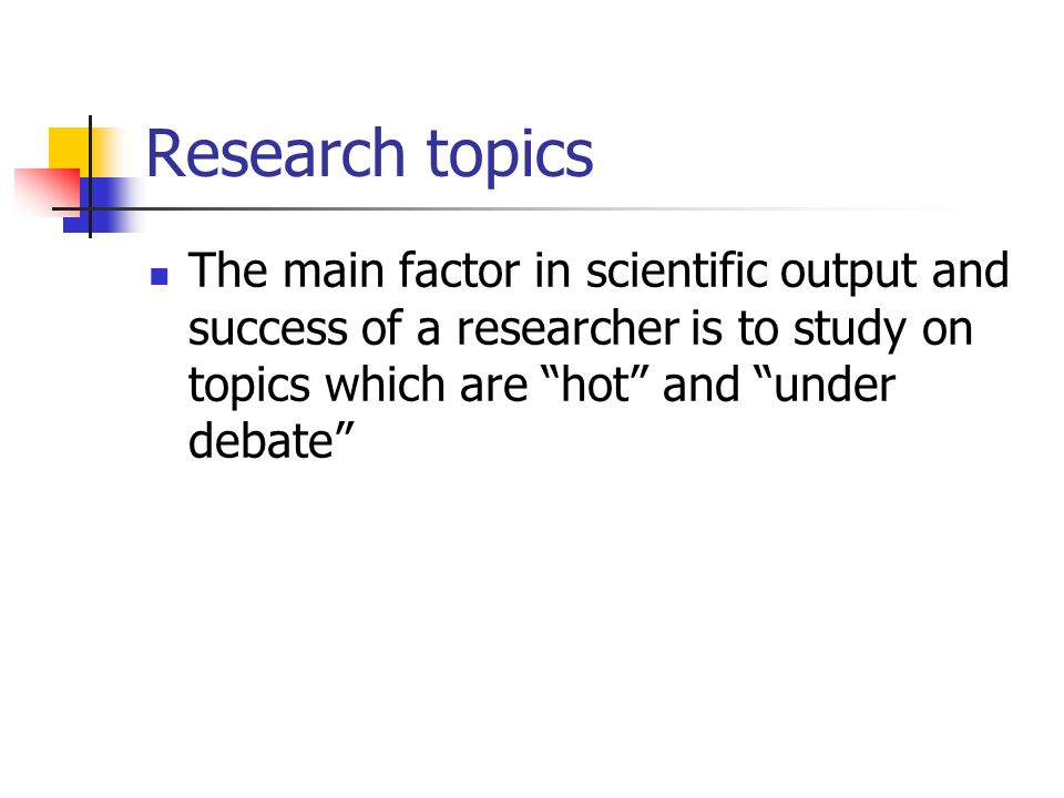 Research topics The main factor in scientific output and success of a researcher is to study on topics which are hot and under debate