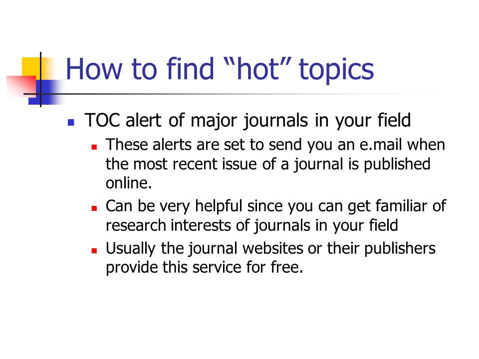 How to find hot topics TOC alert of major journals in your field These alerts are set to send you an e.mail when the most recent issue of a journal is published online.