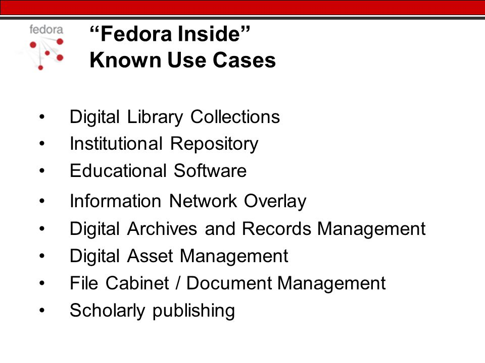 Fedora Inside Known Use Cases Digital Library Collections Institutional Repository Educational Software Information Network Overlay Digital Archives and Records Management Digital Asset Management File Cabinet / Document Management Scholarly publishing
