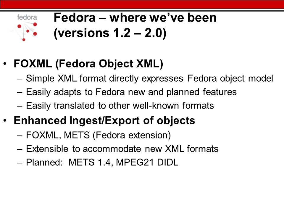 Fedora – where we've been (versions 1.2 – 2.0) FOXML (Fedora Object XML) –Simple XML format directly expresses Fedora object model –Easily adapts to Fedora new and planned features –Easily translated to other well-known formats Enhanced Ingest/Export of objects –FOXML, METS (Fedora extension) –Extensible to accommodate new XML formats –Planned: METS 1.4, MPEG21 DIDL