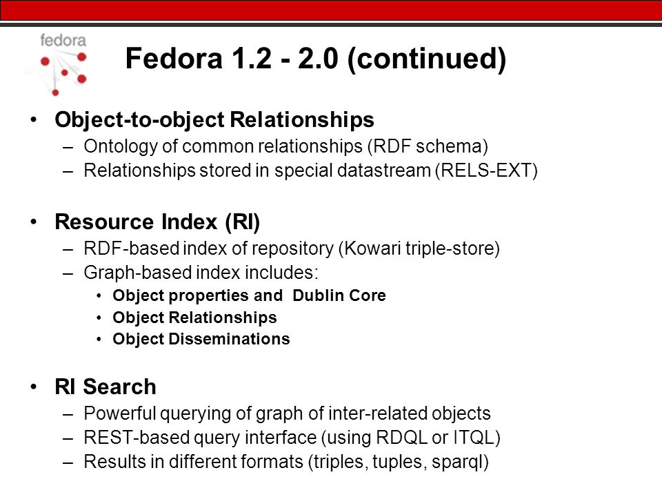 Fedora (continued) Object-to-object Relationships –Ontology of common relationships (RDF schema) –Relationships stored in special datastream (RELS-EXT) Resource Index (RI) –RDF-based index of repository (Kowari triple-store) –Graph-based index includes: Object properties and Dublin Core Object Relationships Object Disseminations RI Search –Powerful querying of graph of inter-related objects –REST-based query interface (using RDQL or ITQL) –Results in different formats (triples, tuples, sparql)