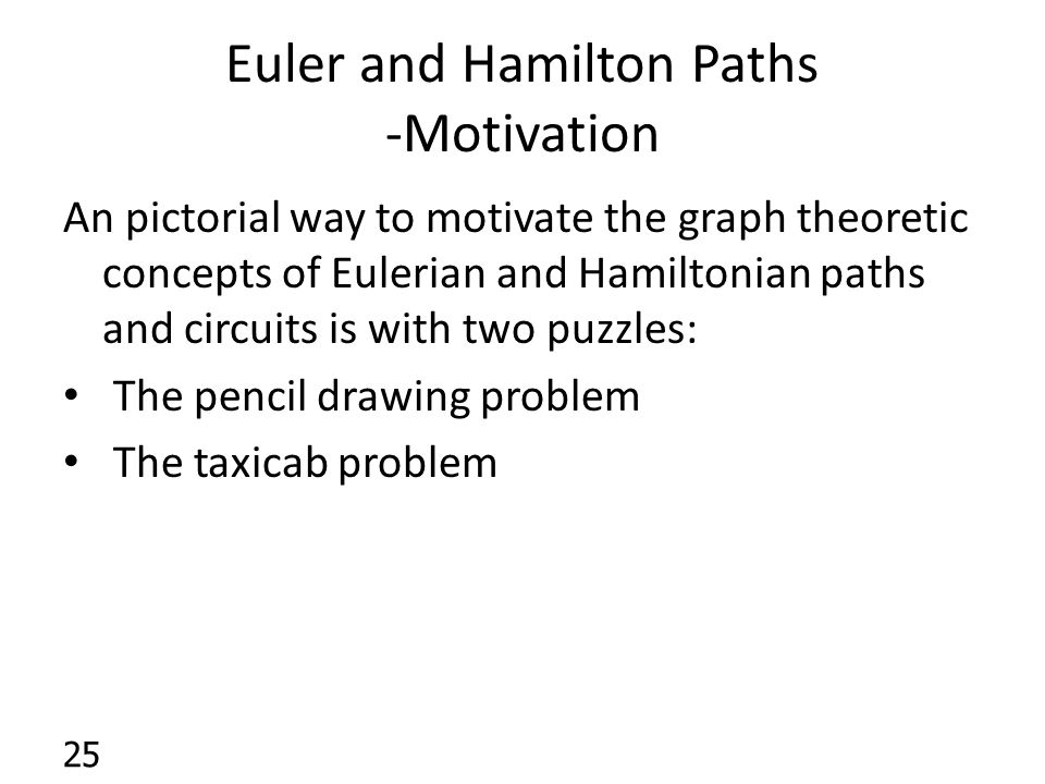 Euler and Hamilton Paths -Motivation An pictorial way to motivate the graph theoretic concepts of Eulerian and Hamiltonian paths and circuits is with two puzzles: The pencil drawing problem The taxicab problem 25