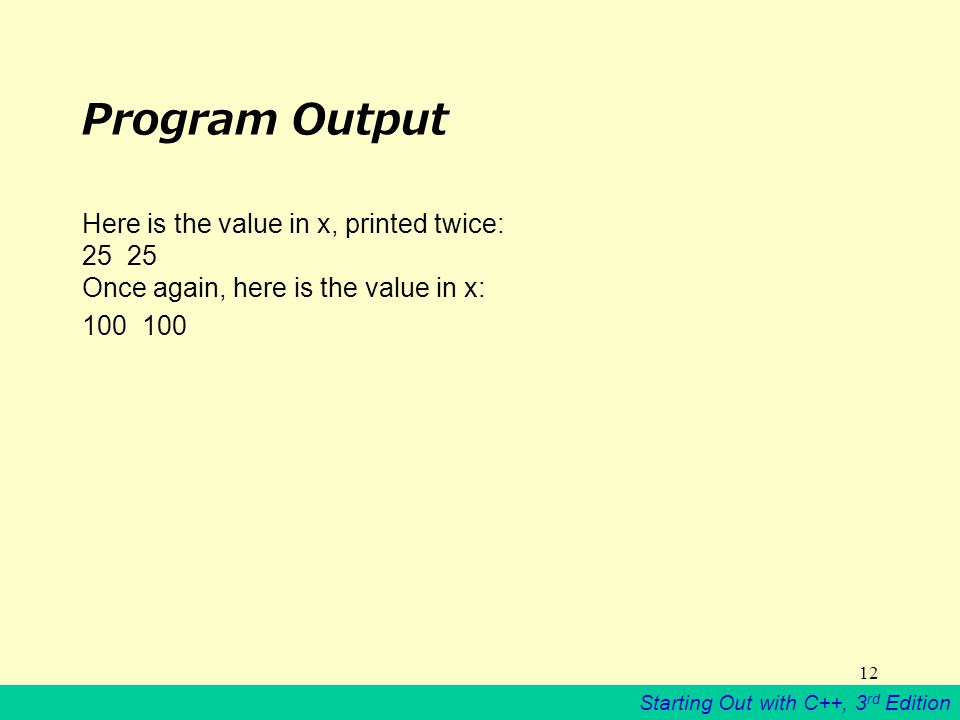 Starting Out with C++, 3 rd Edition 12 Program Output Here is the value in x, printed twice: 25 Once again, here is the value in x: 100