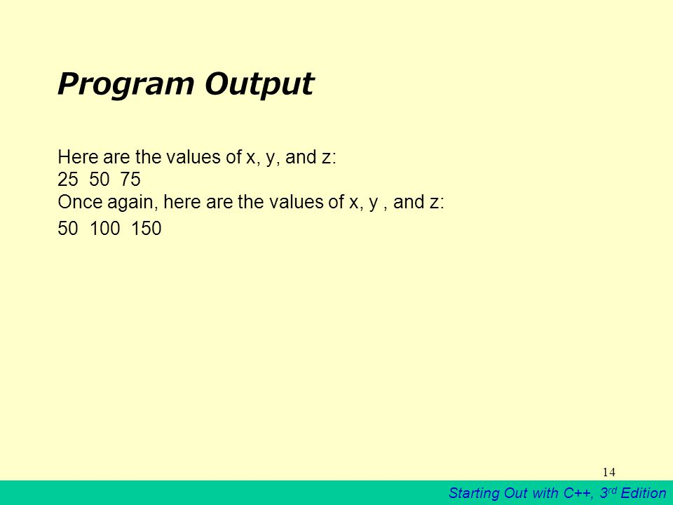 Starting Out with C++, 3 rd Edition 14 Program Output Here are the values of x, y, and z: Once again, here are the values of x, y, and z:
