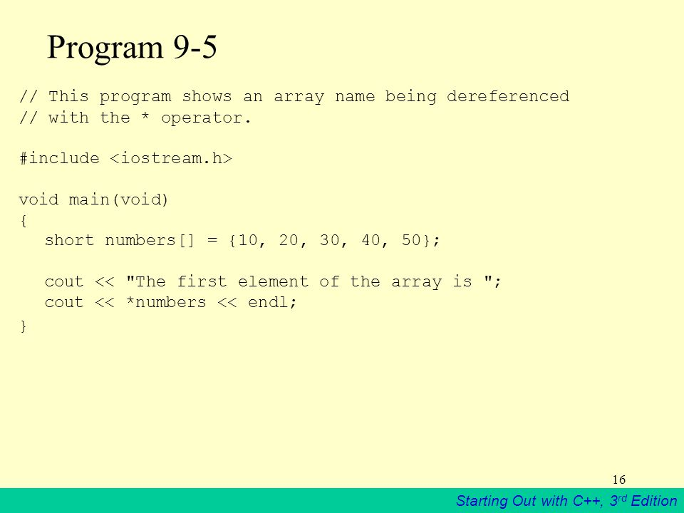Starting Out with C++, 3 rd Edition 16 Program 9-5 // This program shows an array name being dereferenced // with the * operator.