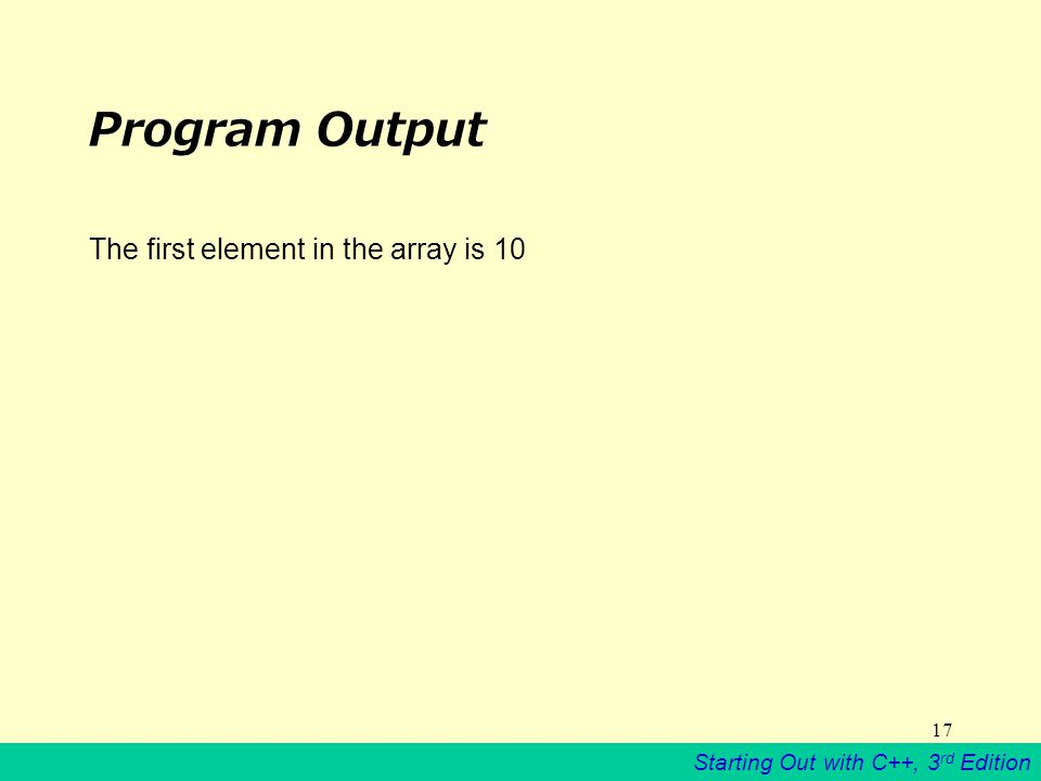Starting Out with C++, 3 rd Edition 17 Program Output The first element in the array is 10