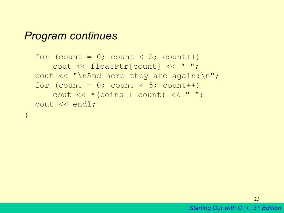 Starting Out with C++, 3 rd Edition 23 Program continues for (count = 0; count < 5; count++) cout << floatPtr[count] << ; cout << \nAnd here they are again:\n ; for (count = 0; count < 5; count++) cout << *(coins + count) << ; cout << endl; }