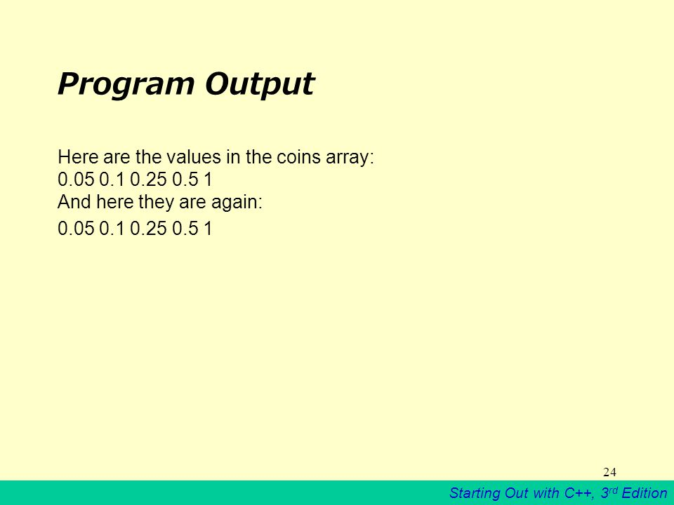 Starting Out with C++, 3 rd Edition 24 Program Output Here are the values in the coins array: And here they are again: