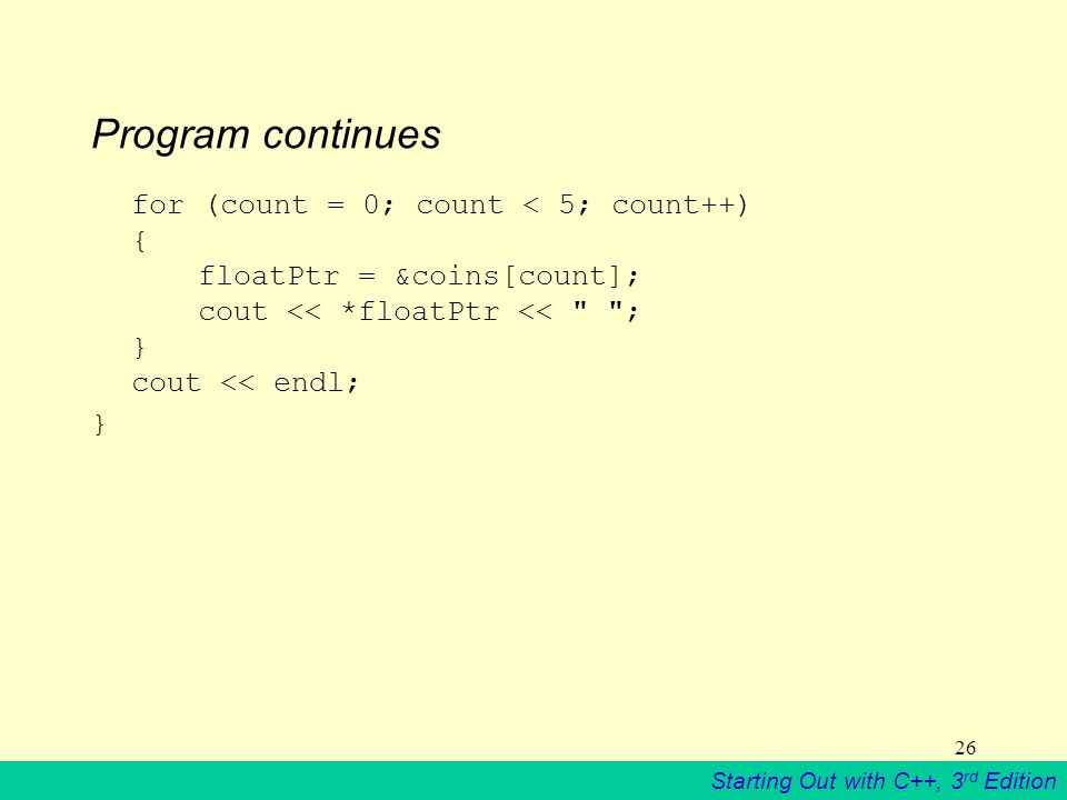 Starting Out with C++, 3 rd Edition 26 Program continues for (count = 0; count < 5; count++) { floatPtr = &coins[count]; cout << *floatPtr << ; } cout << endl; }